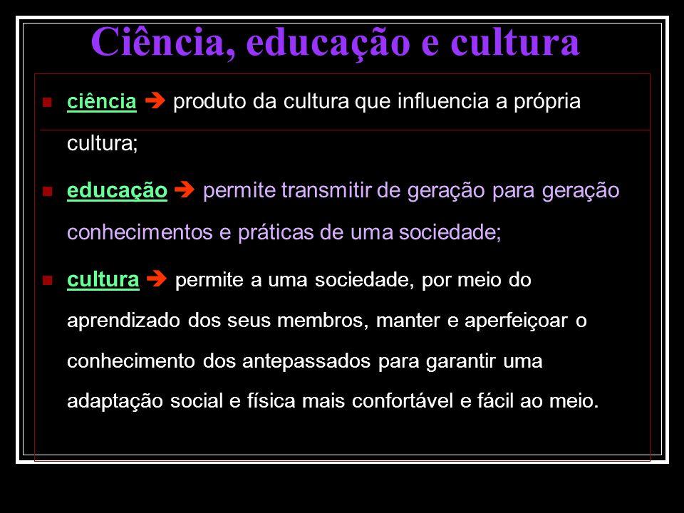 ciência produto da cultura que influencia a própria cultura; educação permite transmitir de geração para geração conhecimentos e práticas de uma socie