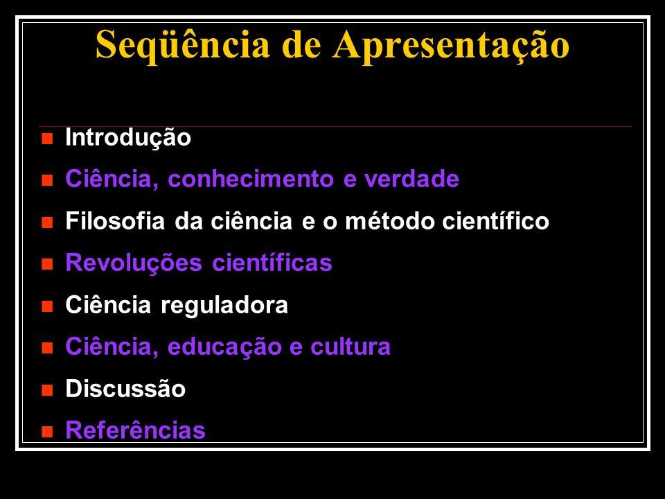 Seqüência de Apresentação Introdução Ciência, conhecimento e verdade Filosofia da ciência e o método científico Revoluções científicas Ciência regulad