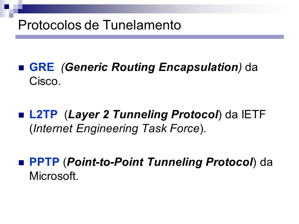 Protocolos de Tunelamento GRE (Generic Routing Encapsulation) da Cisco. L2TP (Layer 2 Tunneling Protocol) da IETF (Internet Engineering Task Force). P