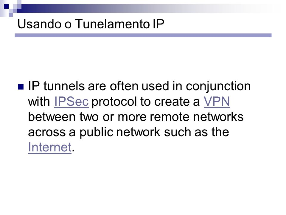 Usando o Tunelamento IP IP tunnels are often used in conjunction with IPSec protocol to create a VPN between two or more remote networks across a publ