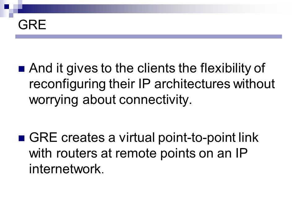 GRE And it gives to the clients the flexibility of reconfiguring their IP architectures without worrying about connectivity. GRE creates a virtual poi