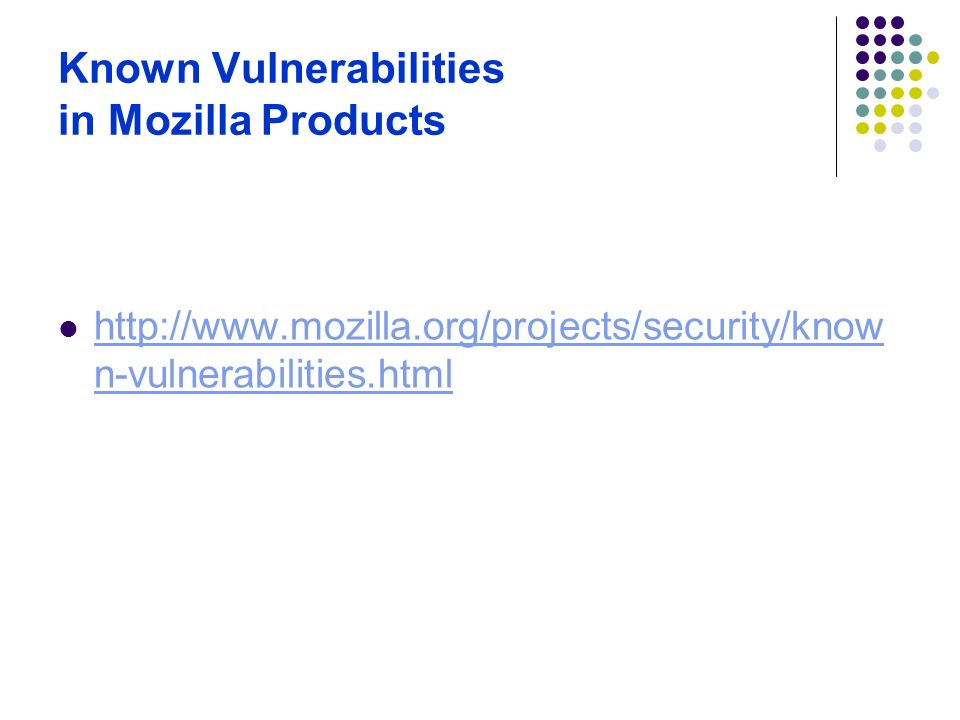 Known Vulnerabilities in Mozilla Products http://www.mozilla.org/projects/security/know n-vulnerabilities.html http://www.mozilla.org/projects/securit