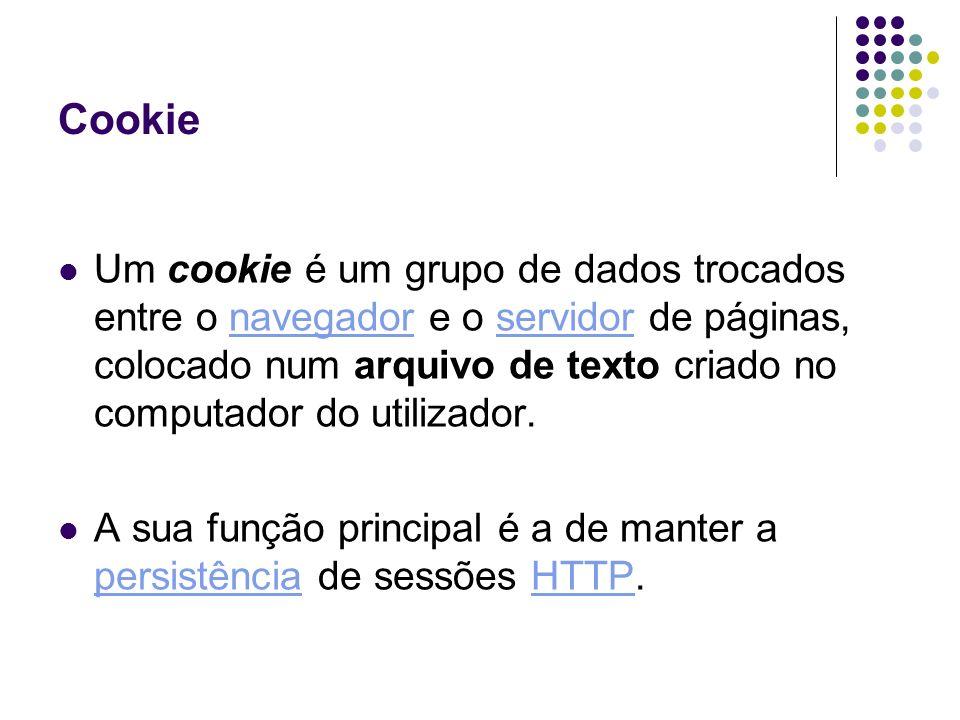 Cookie Um cookie é um grupo de dados trocados entre o navegador e o servidor de páginas, colocado num arquivo de texto criado no computador do utiliza