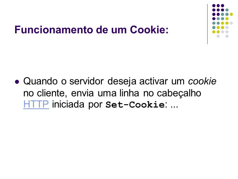 Funcionamento de um Cookie: Quando o servidor deseja activar um cookie no cliente, envia uma linha no cabeçalho HTTP iniciada por Set-Cookie :... HTTP