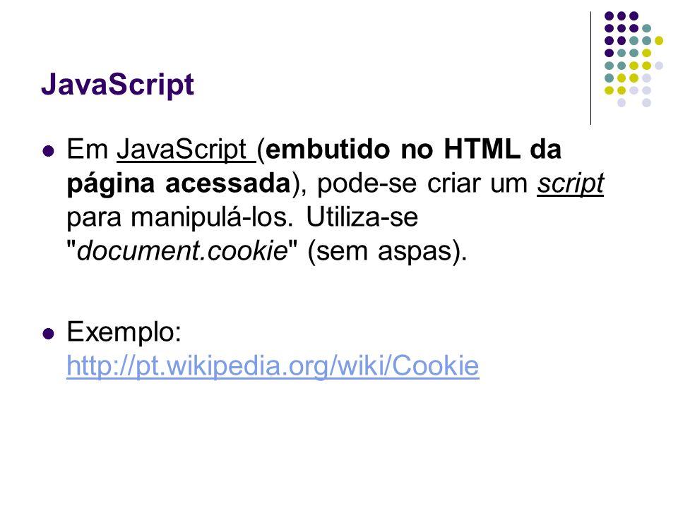 JavaScript Em JavaScript (embutido no HTML da página acessada), pode-se criar um script para manipulá-los. Utiliza-se