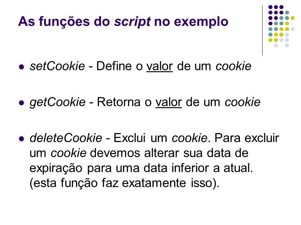 As funções do script no exemplo setCookie - Define o valor de um cookie getCookie - Retorna o valor de um cookie deleteCookie - Exclui um cookie. Para