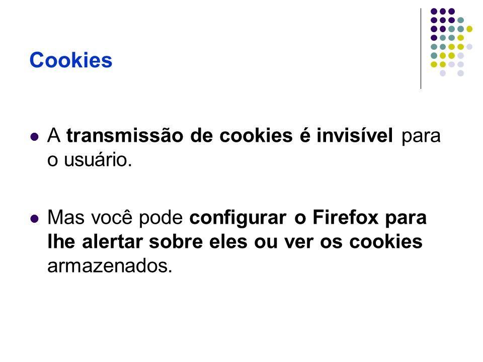 Cookies A transmissão de cookies é invisível para o usuário. Mas você pode configurar o Firefox para lhe alertar sobre eles ou ver os cookies armazena