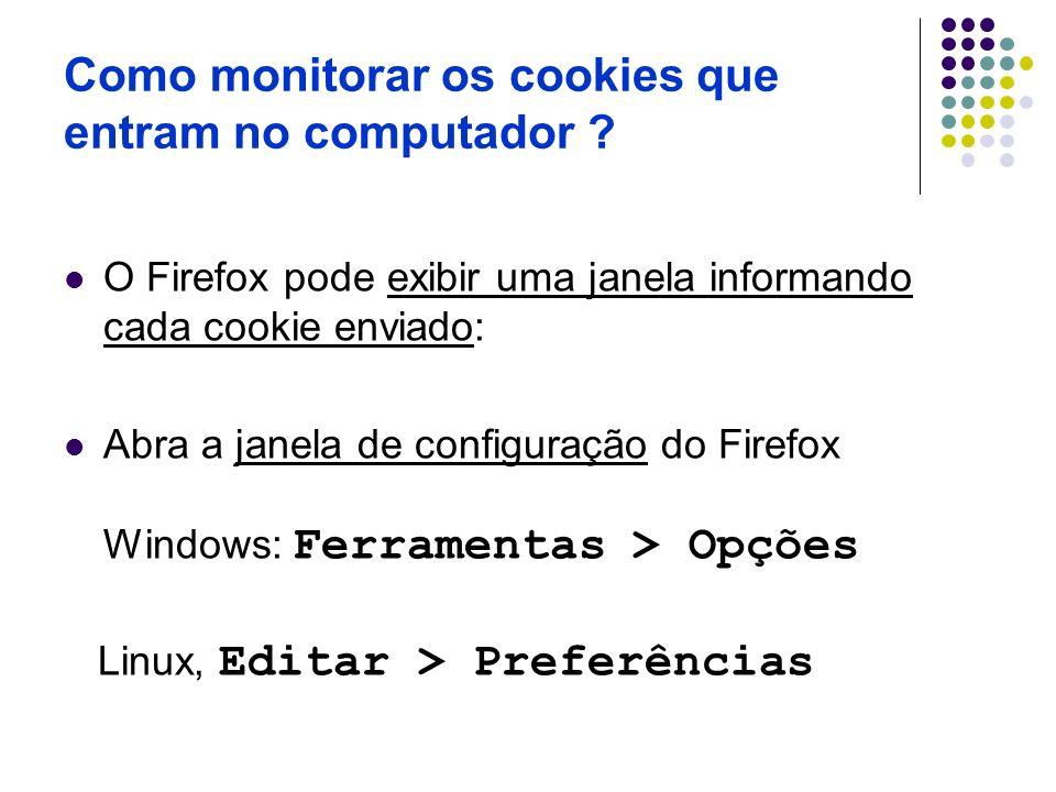 Como monitorar os cookies que entram no computador ? O Firefox pode exibir uma janela informando cada cookie enviado: Abra a janela de configuração do