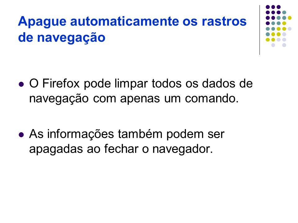 Apague automaticamente os rastros de navegação O Firefox pode limpar todos os dados de navegação com apenas um comando. As informações também podem se