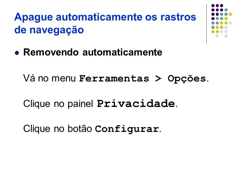 Apague automaticamente os rastros de navegação Removendo automaticamente Vá no menu Ferramentas > Opções. Clique no painel Privacidade. Clique no botã