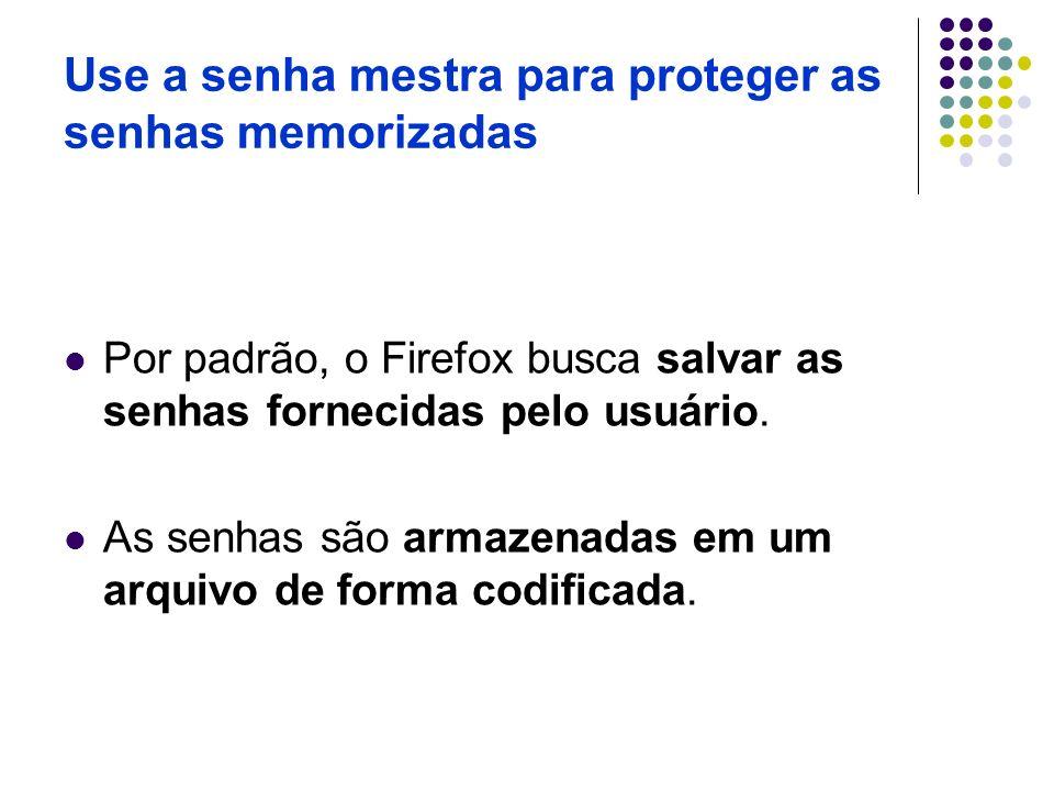 Use a senha mestra para proteger as senhas memorizadas Por padrão, o Firefox busca salvar as senhas fornecidas pelo usuário. As senhas são armazenadas