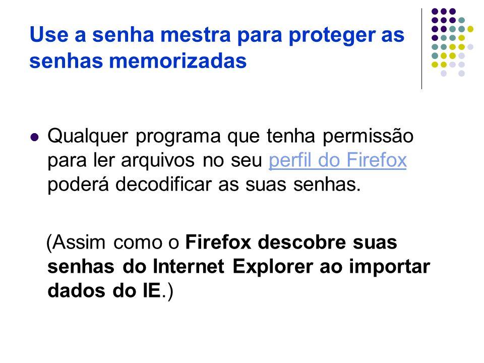 Use a senha mestra para proteger as senhas memorizadas Qualquer programa que tenha permissão para ler arquivos no seu perfil do Firefox poderá decodif