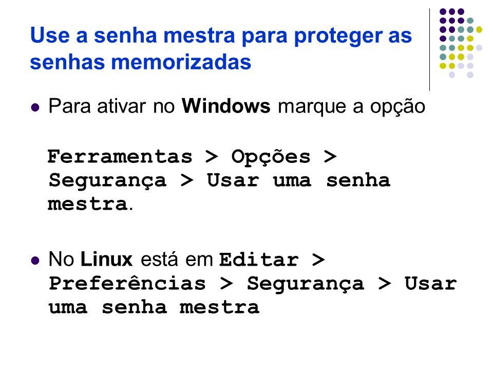 Use a senha mestra para proteger as senhas memorizadas Para ativar no Windows marque a opção Ferramentas > Opções > Segurança > Usar uma senha mestra.