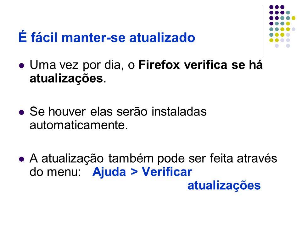 É fácil manter-se atualizado Uma vez por dia, o Firefox verifica se há atualizações. Se houver elas serão instaladas automaticamente. A atualização ta
