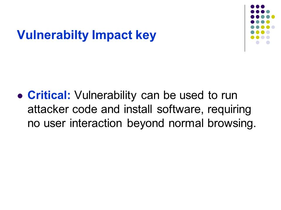 Vulnerabilty Impact key Critical: Vulnerability can be used to run attacker code and install software, requiring no user interaction beyond normal bro