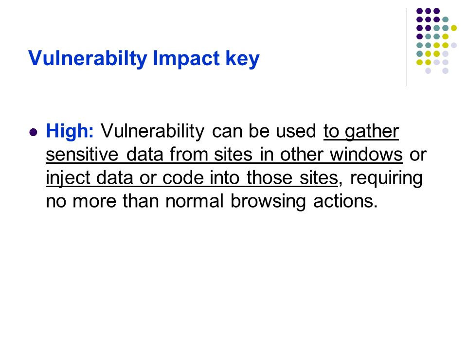 Vulnerabilty Impact key High: Vulnerability can be used to gather sensitive data from sites in other windows or inject data or code into those sites,
