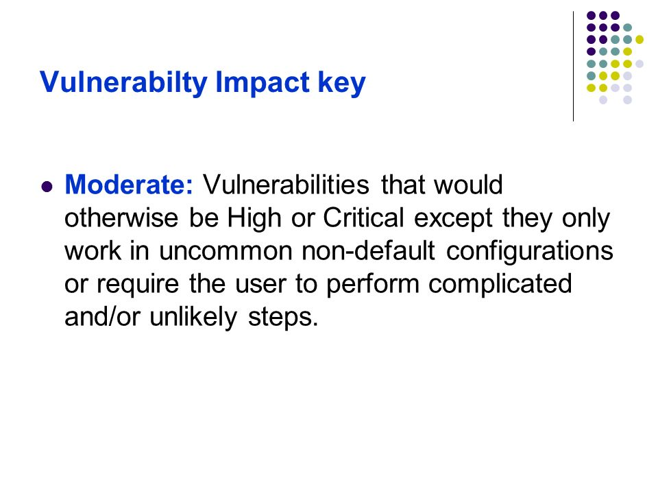 Vulnerabilty Impact key Low: Minor security vulnerabilities such as Denial of Service attacks, minor data leaks, or spoofs.