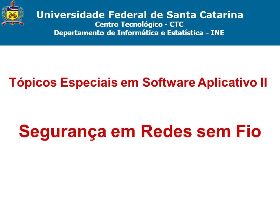 Universidade Federal de Santa Catarina Centro Tecnológico - CTC Departamento de Informática e Estatística - INE Tópicos Especiais em Software Aplicativo II Segurança em Redes sem Fio