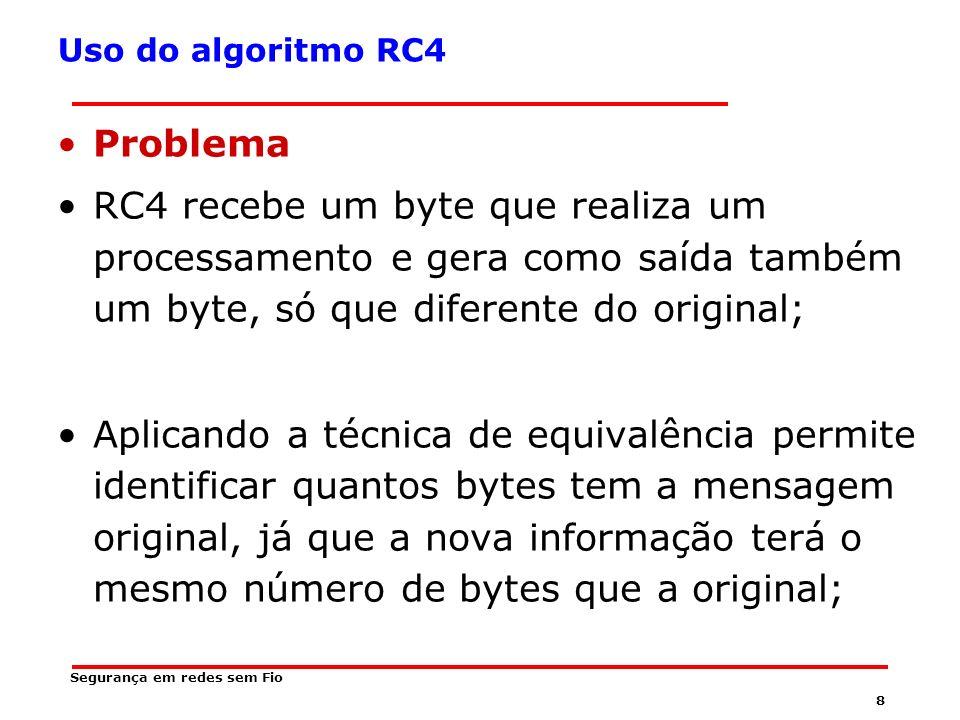 8 Segurança em redes sem Fio Uso do algoritmo RC4 Problema RC4 recebe um byte que realiza um processamento e gera como saída também um byte, só que diferente do original; Aplicando a técnica de equivalência permite identificar quantos bytes tem a mensagem original, já que a nova informação terá o mesmo número de bytes que a original;