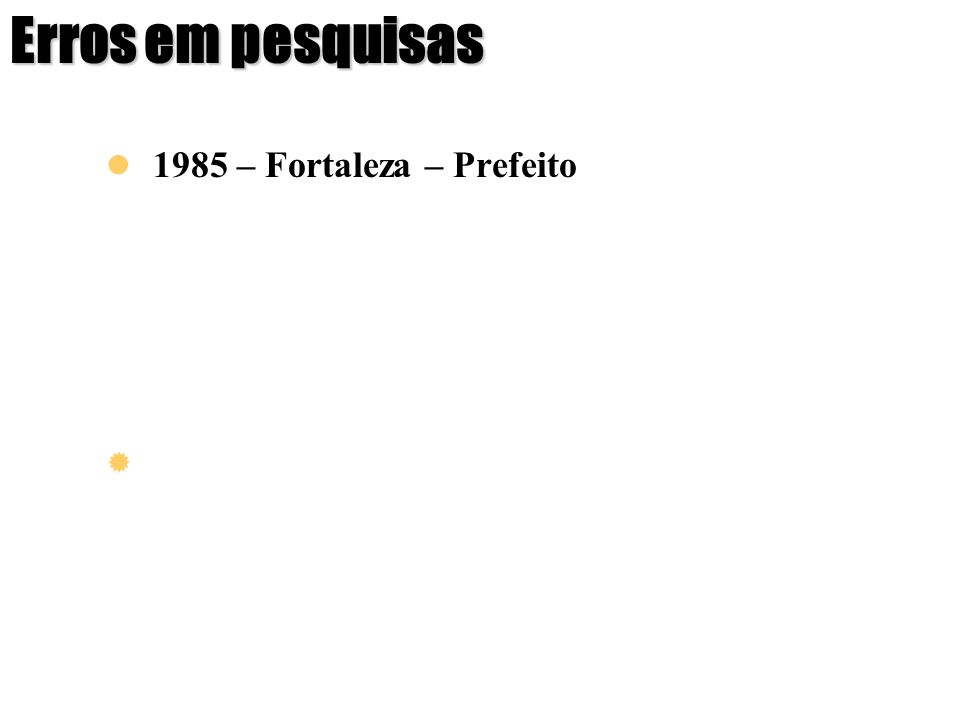 Erros em pesquisas 1985 – Fortaleza – Prefeito Gallup 20/10 Ibope 27/10 Eleição Maria L. Fontenelle10%7%32% Paes de Andrade50%53%30% Gallup 27/10 Ibop