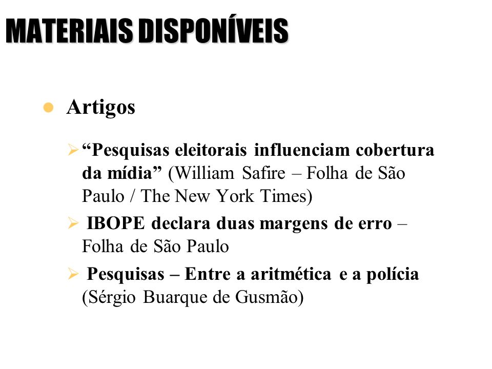 MATERIAIS DISPONÍVEIS Artigos Pesquisas eleitorais influenciam cobertura da mídia (William Safire – Folha de São Paulo / The New York Times) IBOPE dec