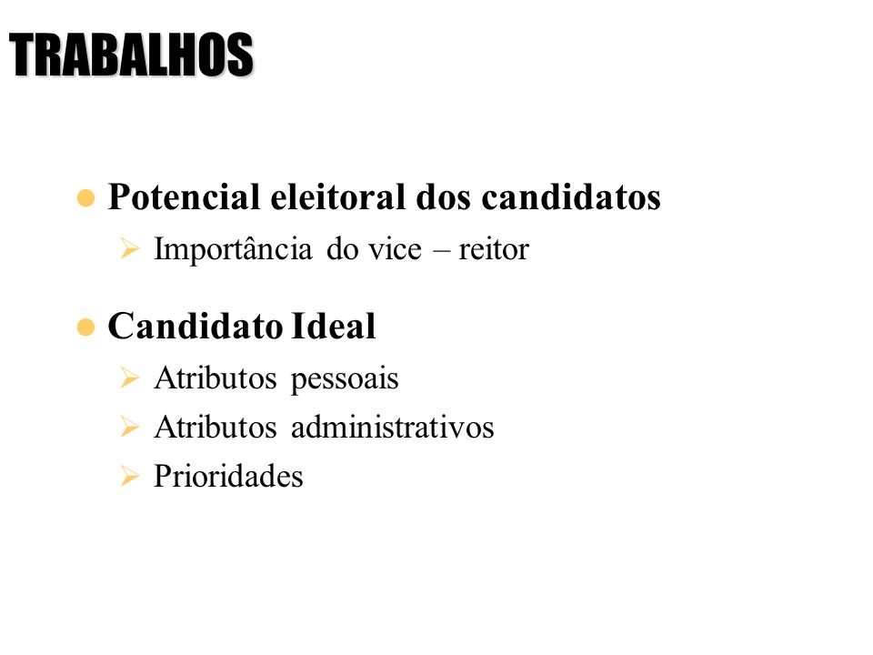 TRABALHOS Potencial eleitoral dos candidatos Importância do vice – reitor Candidato Ideal Atributos pessoais Atributos administrativos Prioridades