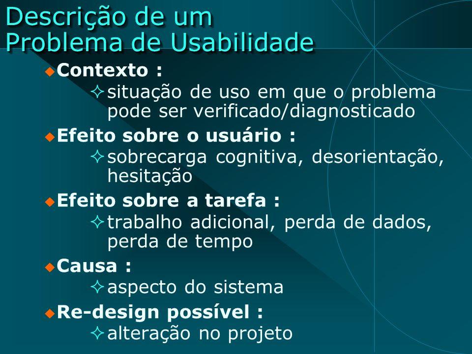 Descrição de um Problema de Usabilidade Contexto : situação de uso em que o problema pode ser verificado/diagnosticado Efeito sobre o usuário : sobrec