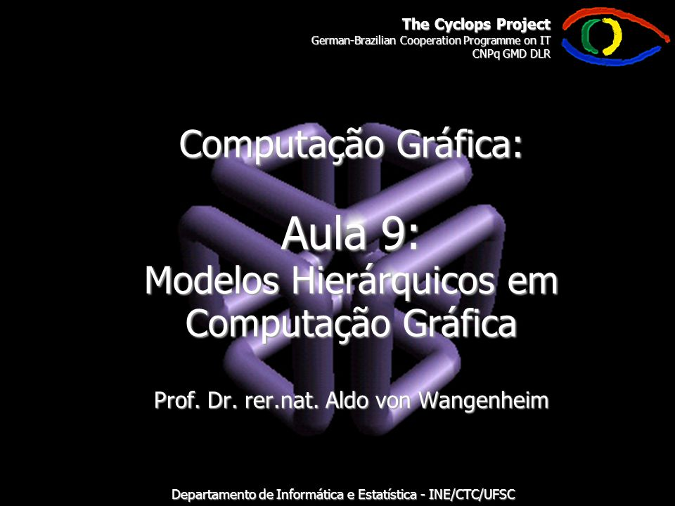 The Cyclops Project German-Brazilian Cooperation Programme on IT CNPq GMD DLR Departamento de Informática e Estatística - INE/CTC/UFSC Computação Gráfica: Aula 9: Modelos Hierárquicos em Computação Gráfica Prof.