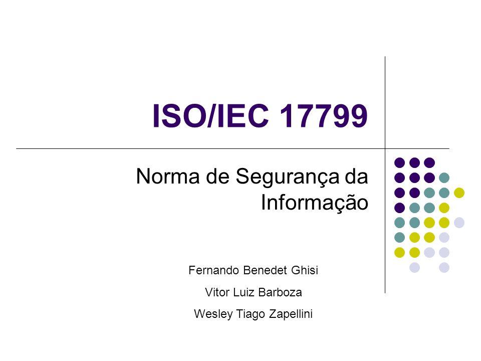 ISO/IEC 17799 Norma de Segurança da Informação Fernando Benedet Ghisi Vitor Luiz Barboza Wesley Tiago Zapellini