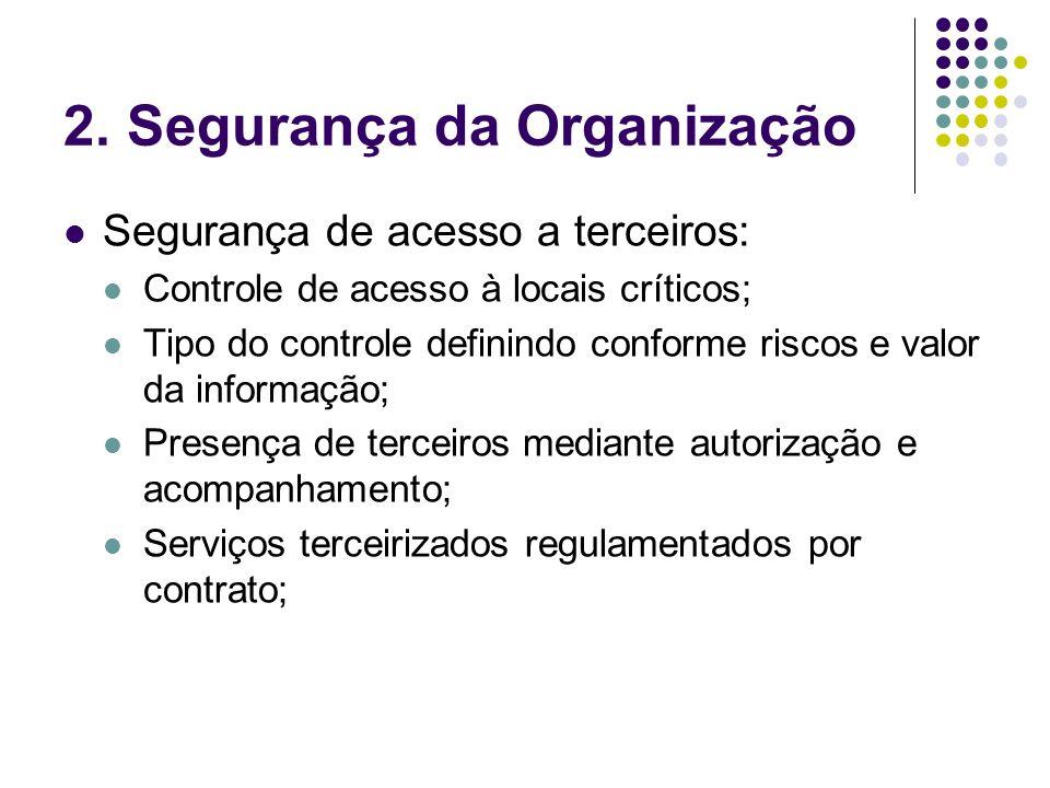 2. Segurança da Organização Segurança de acesso a terceiros: Controle de acesso à locais críticos; Tipo do controle definindo conforme riscos e valor