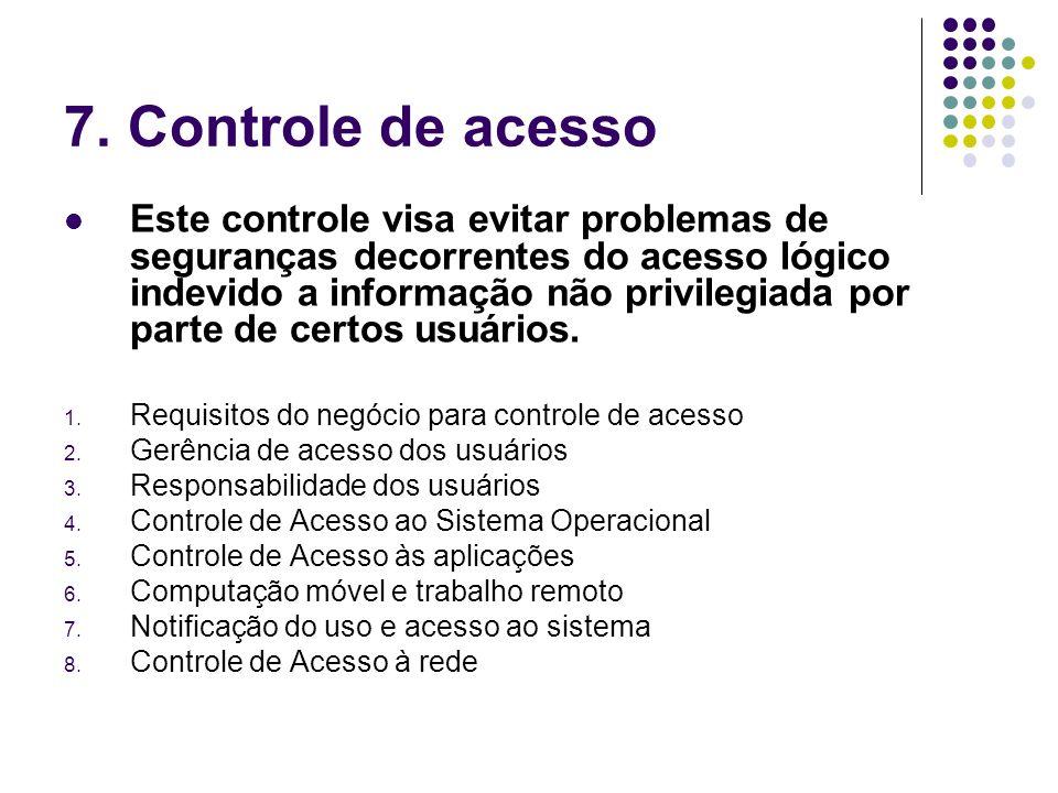 7. Controle de acesso Este controle visa evitar problemas de seguranças decorrentes do acesso lógico indevido a informação não privilegiada por parte