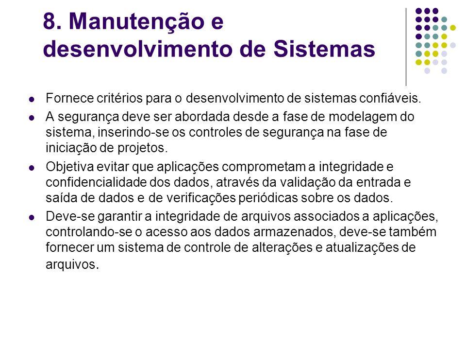 8. Manutenção e desenvolvimento de Sistemas Fornece critérios para o desenvolvimento de sistemas confiáveis. A segurança deve ser abordada desde a fas