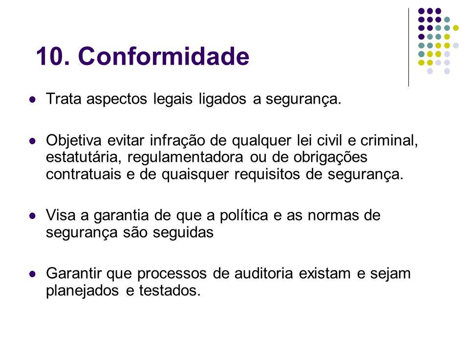 10. Conformidade Trata aspectos legais ligados a segurança. Objetiva evitar infração de qualquer lei civil e criminal, estatutária, regulamentadora ou