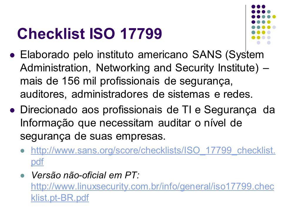 Checklist ISO 17799 Elaborado pelo instituto americano SANS (System Administration, Networking and Security Institute) – mais de 156 mil profissionais
