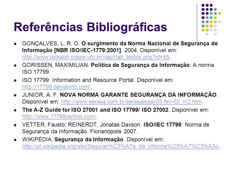 Referências Bibliográficas GONÇALVES, L. R. O. O surgimento da Norma Nacional de Segurança de Informação [NBR ISO/IEC-1779:2001]. 2004. Disponível em: