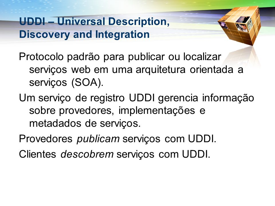UDDI – Universal Description, Discovery and Integration Protocolo padrão para publicar ou localizar serviços web em uma arquitetura orientada a serviços (SOA).