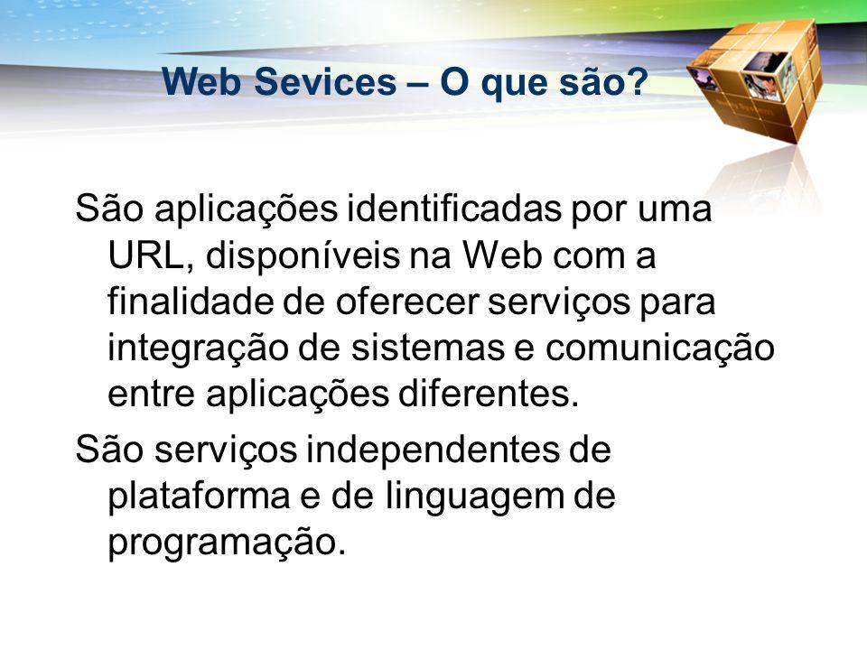 Web Sevices – O que são? São aplicações identificadas por uma URL, disponíveis na Web com a finalidade de oferecer serviços para integração de sistema