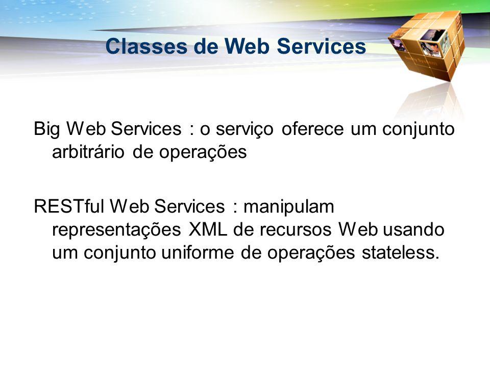 Classes de Web Services Big Web Services : o serviço oferece um conjunto arbitrário de operações RESTful Web Services : manipulam representações XML de recursos Web usando um conjunto uniforme de operações stateless.