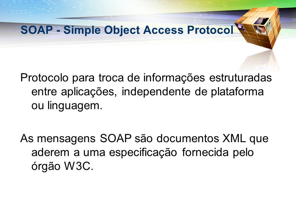 SOAP - Simple Object Access Protocol Protocolo para troca de informações estruturadas entre aplicações, independente de plataforma ou linguagem. As me