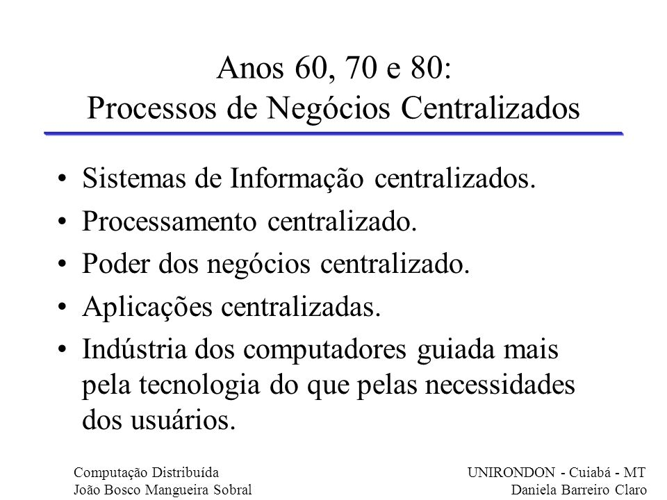 Anos 60, 70 e 80: Processos de Negócios Centralizados Sistemas de Informação centralizados. Processamento centralizado. Poder dos negócios centralizad