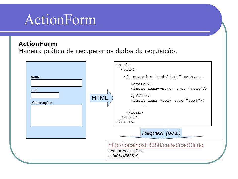 ActionForm Maneira prática de recuperar os dados da requisição. ActionForm Nome Cpf Observações HTML Nome Cpf... Request (post) http://localhost:8080/