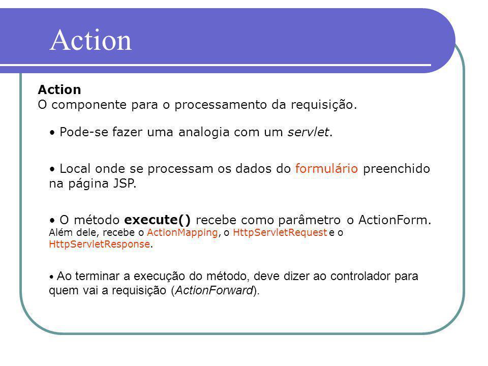 Action Action O componente para o processamento da requisição. Pode-se fazer uma analogia com um servlet. Local onde se processam os dados do formulár