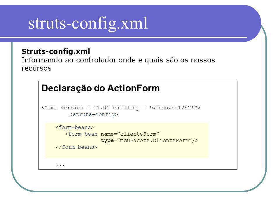 Struts-config.xml Informando ao controlador onde e quais são os nossos recursos Declaração do ActionForm <form-bean name=clienteForm type=meuPacote.Cl