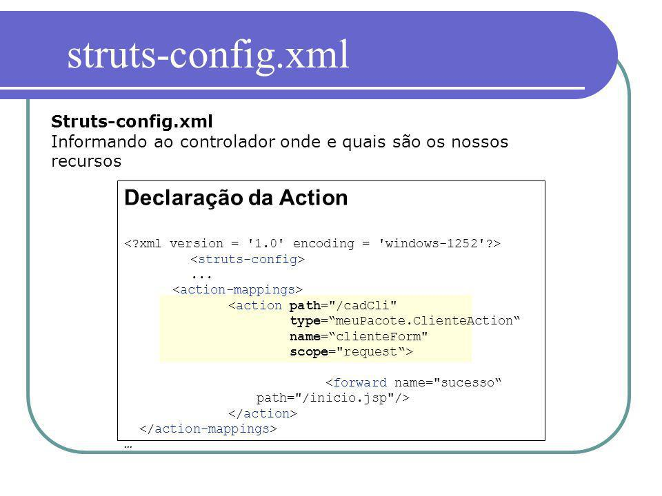 Struts-config.xml Informando ao controlador onde e quais são os nossos recursos Declaração da Action... … struts-config.xml