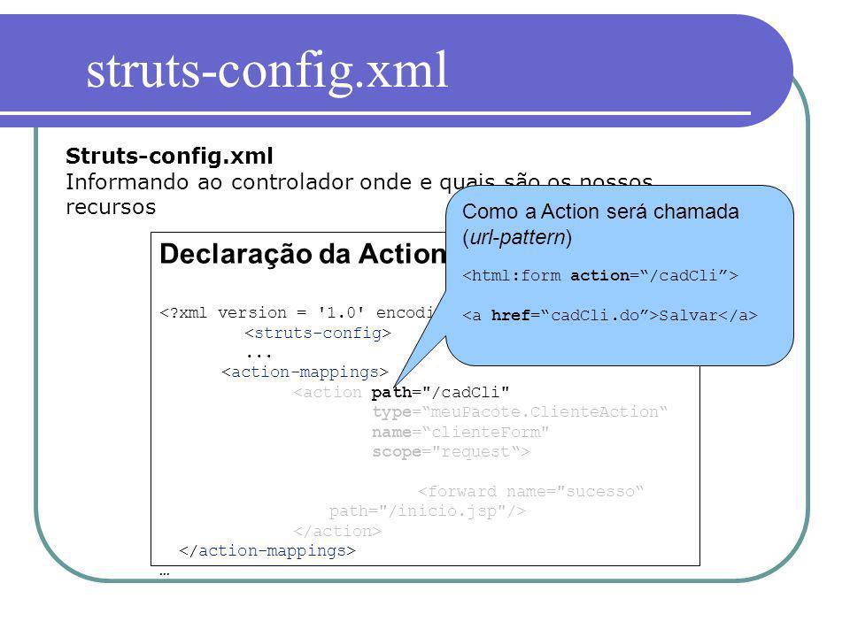 Declaração da Action... … Struts-config.xml Informando ao controlador onde e quais são os nossos recursos Como a Action será chamada (url-pattern) Sal