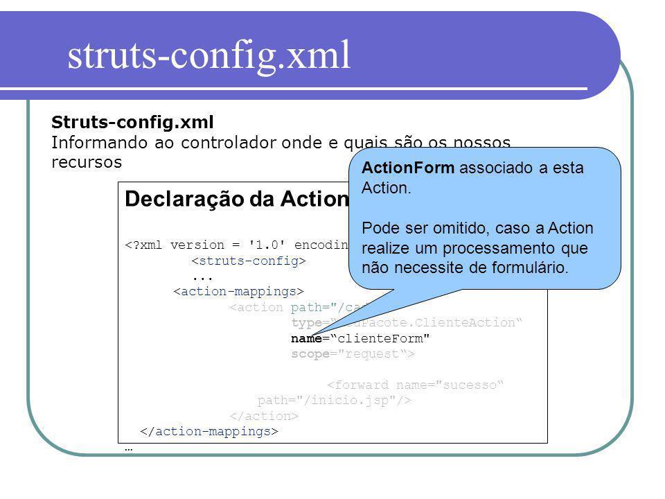 Declaração da Action... … Struts-config.xml Informando ao controlador onde e quais são os nossos recursos ActionForm associado a esta Action. Pode ser