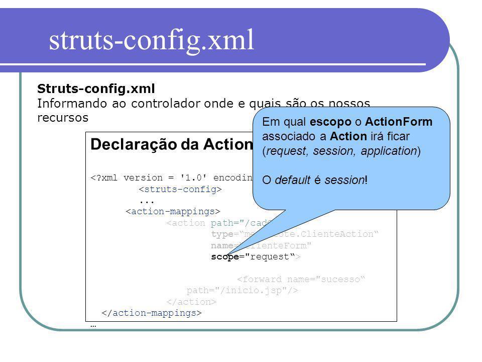 Declaração da Action... … Struts-config.xml Informando ao controlador onde e quais são os nossos recursos Em qual escopo o ActionForm associado a Acti