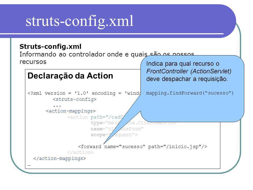 Declaração da Action... … Struts-config.xml Informando ao controlador onde e quais são os nossos recursos Indica para qual recurso o FrontController (