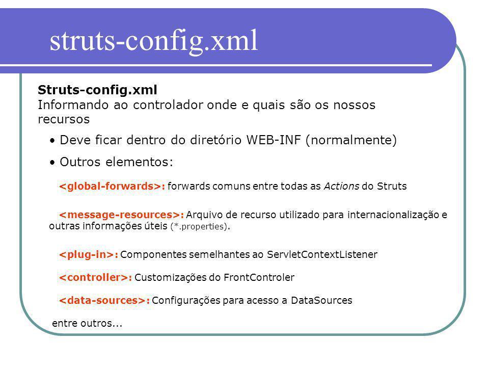 Struts-config.xml Informando ao controlador onde e quais são os nossos recursos Deve ficar dentro do diretório WEB-INF (normalmente) Outros elementos: