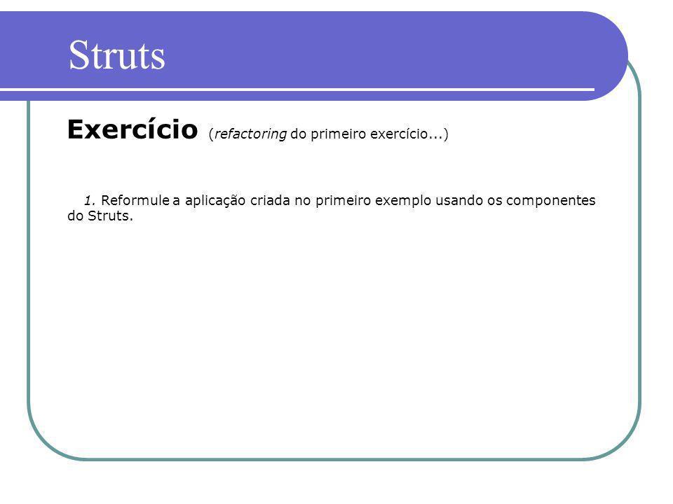 1. Reformule a aplicação criada no primeiro exemplo usando os componentes do Struts. Exercício (refactoring do primeiro exercício...) Struts